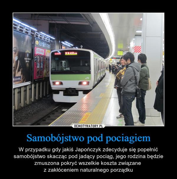 Samobójstwo pod pociagiem – W przypadku gdy jakiś Japończyk zdecyduje się popełnić samobójstwo skacząc pod jadący pociąg, jego rodzina będzie zmuszona pokryć wszelkie koszta związane z zakłóceniem naturalnego porządku