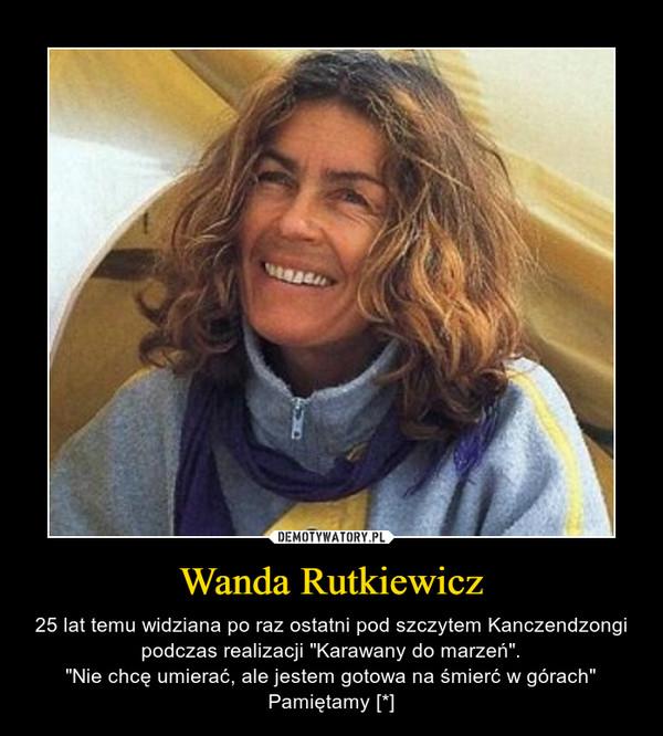 """Wanda Rutkiewicz – 25 lat temu widziana po raz ostatni pod szczytem Kanczendzongi podczas realizacji """"Karawany do marzeń"""".""""Nie chcę umierać, ale jestem gotowa na śmierć w górach""""Pamiętamy [*]"""