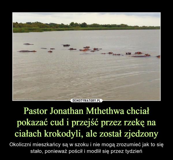 Pastor Jonathan Mthethwa chciał pokazać cud i przejść przez rzekę na ciałach krokodyli, ale został zjedzony – Okoliczni mieszkańcy są w szoku i nie mogą zrozumieć jak to się stało, ponieważ pościł i modlił się przez tydzień
