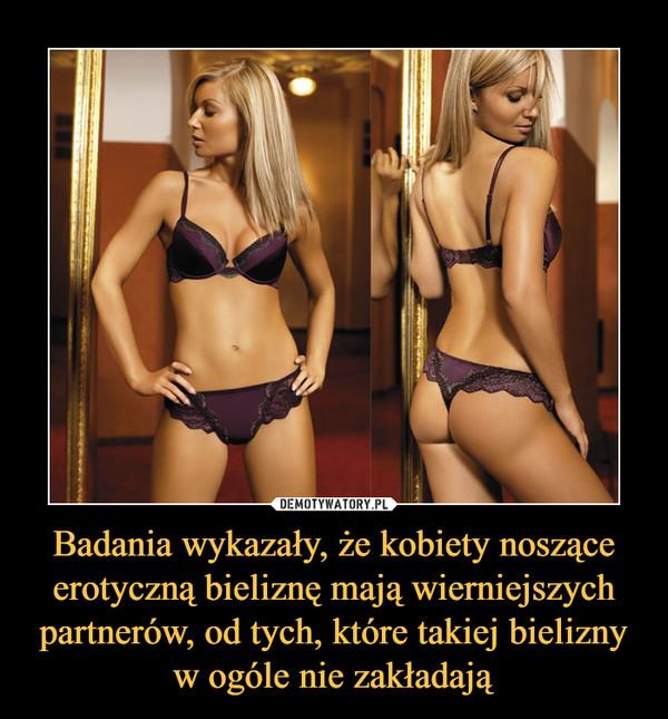 Badania wykazały, że kobiety noszące erotyczną bieliznę mają wierniejszych partnerów, od tych, które takiej bielizny w ogóle nie zakładają –