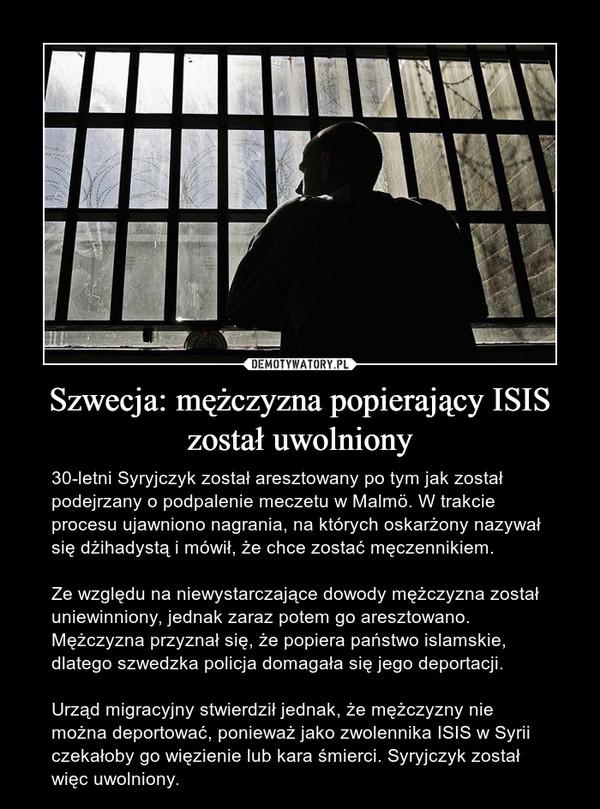 Szwecja: mężczyzna popierający ISIS został uwolniony – 30-letni Syryjczyk został aresztowany po tym jak został podejrzany o podpalenie meczetu w Malmö. W trakcie procesu ujawniono nagrania, na których oskarżony nazywał się dżihadystą i mówił, że chce zostać męczennikiem.Ze względu na niewystarczające dowody mężczyzna został uniewinniony, jednak zaraz potem go aresztowano. Mężczyzna przyznał się, że popiera państwo islamskie, dlatego szwedzka policja domagała się jego deportacji.Urząd migracyjny stwierdził jednak, że mężczyzny nie można deportować, ponieważ jako zwolennika ISIS w Syrii czekałoby go więzienie lub kara śmierci. Syryjczyk został więc uwolniony.