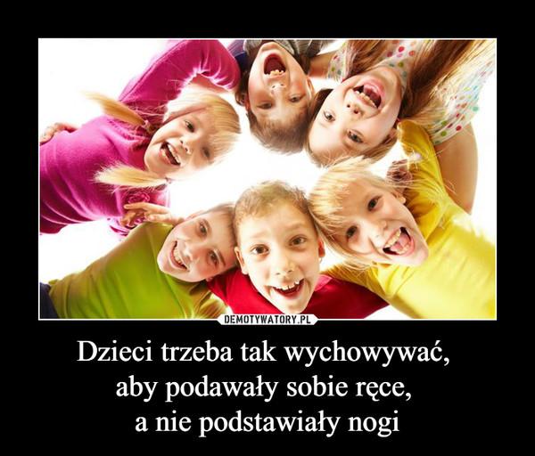 Dzieci trzeba tak wychowywać, aby podawały sobie ręce, a nie podstawiały nogi –