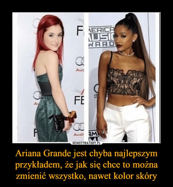 Ariana Grande jest chyba najlepszym przykładem, że jak się chce to można zmienić wszystko, nawet kolor skóry –