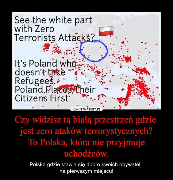 Czy widzisz tą białą przestrzeń gdzie jest zero ataków terrorystycznych?To Polska, która nie przyjmuje uchodźców. – Polska gdzie stawia się dobro swoich obywateli na pierwszym miejscu!
