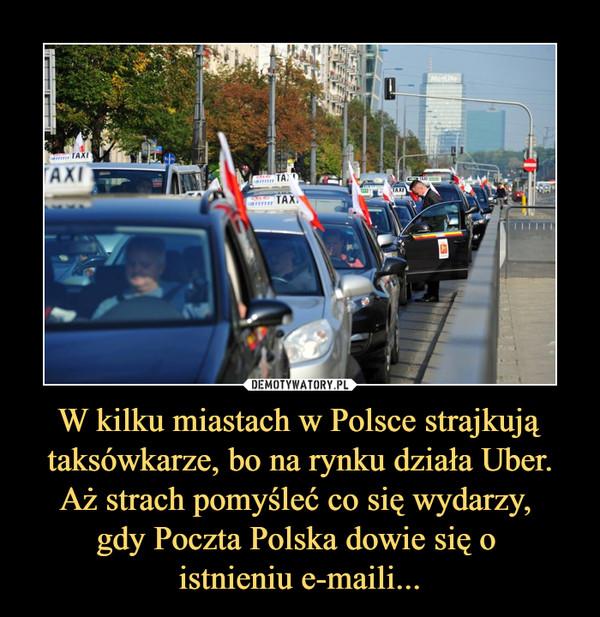 W kilku miastach w Polsce strajkują taksówkarze, bo na rynku działa Uber. Aż strach pomyśleć co się wydarzy, gdy Poczta Polska dowie się o istnieniu e-maili... –