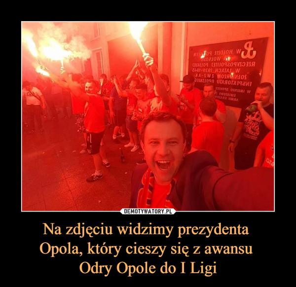 Na zdjęciu widzimy prezydenta Opola, który cieszy się z awansu Odry Opole do I Ligi –