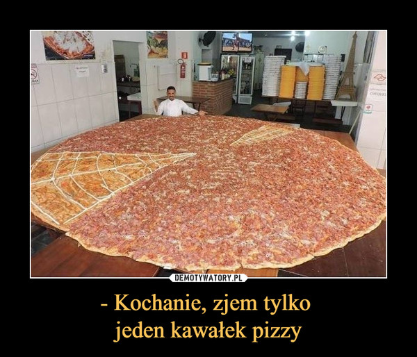 - Kochanie, zjem tylko jeden kawałek pizzy –