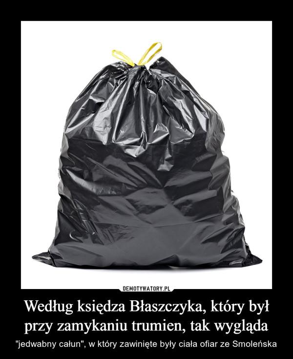 """Według księdza Błaszczyka, który był przy zamykaniu trumien, tak wygląda – """"jedwabny całun"""", w który zawinięte były ciała ofiar ze Smoleńska"""