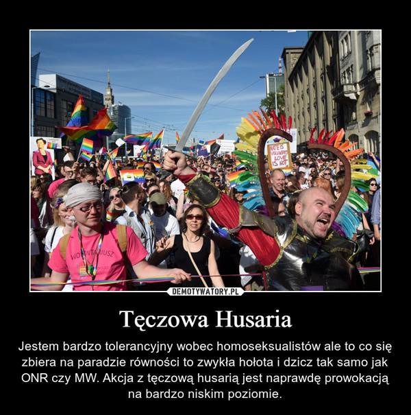 Tęczowa Husaria – Jestem bardzo tolerancyjny wobec homoseksualistów ale to co się zbiera na paradzie równości to zwykła hołota i dzicz tak samo jak ONR czy MW. Akcja z tęczową husarią jest naprawdę prowokacją na bardzo niskim poziomie.