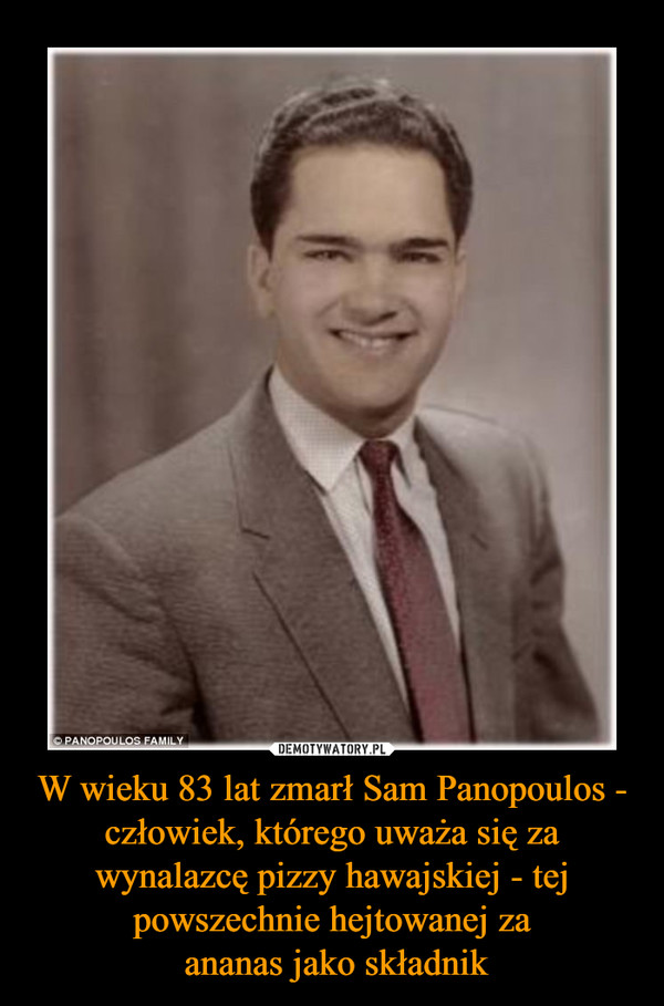 W wieku 83 lat zmarł Sam Panopoulos - człowiek, którego uważa się za wynalazcę pizzy hawajskiej - tej powszechnie hejtowanej za ananas jako składnik –