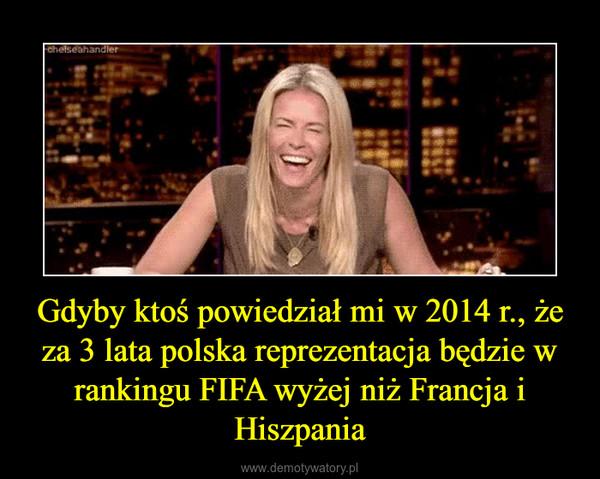 Gdyby ktoś powiedział mi w 2014 r., że za 3 lata polska reprezentacja będzie w rankingu FIFA wyżej niż Francja i Hiszpania –