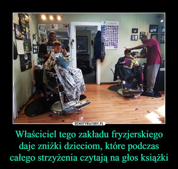 Właściciel tego zakładu fryzjerskiego daje zniżki dzieciom, które podczas całego strzyżenia czytają na głos książki –