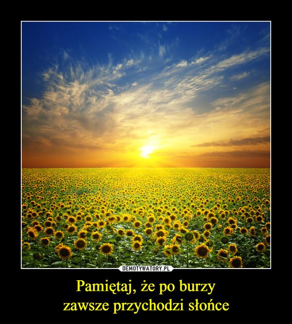Pamiętaj, że po burzyzawsze przychodzi słońce –
