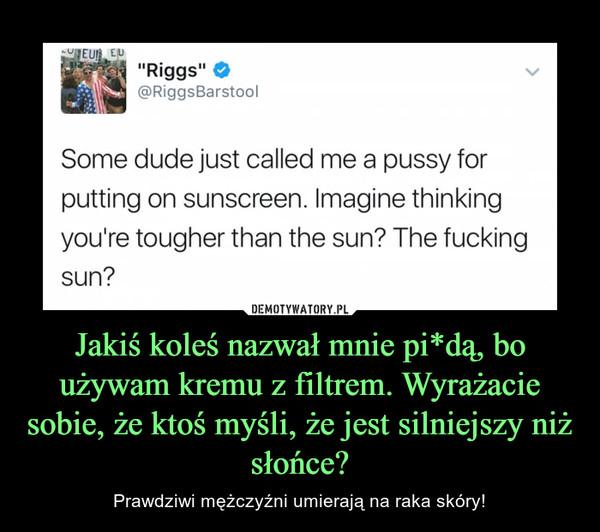 Jakiś koleś nazwał mnie pi*dą, bo używam kremu z filtrem. Wyrażacie sobie, że ktoś myśli, że jest silniejszy niż słońce? – Prawdziwi mężczyźni umierają na raka skóry!