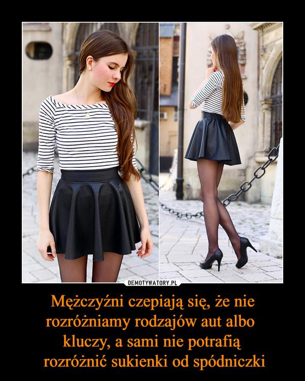 Mężczyźni czepiają się, że nie rozróżniamy rodzajów aut albo kluczy, a sami nie potrafią rozróżnić sukienki od spódniczki –