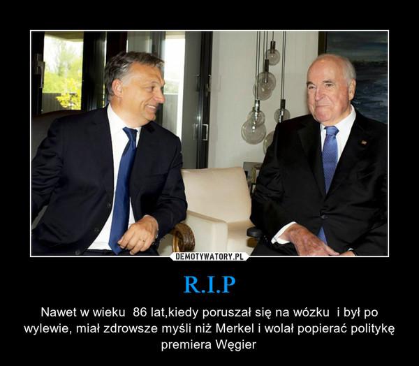 R.I.P – Nawet w wieku  86 lat,kiedy poruszał się na wózku  i był po wylewie, miał zdrowsze myśli niż Merkel i wolał popierać politykę premiera Węgier