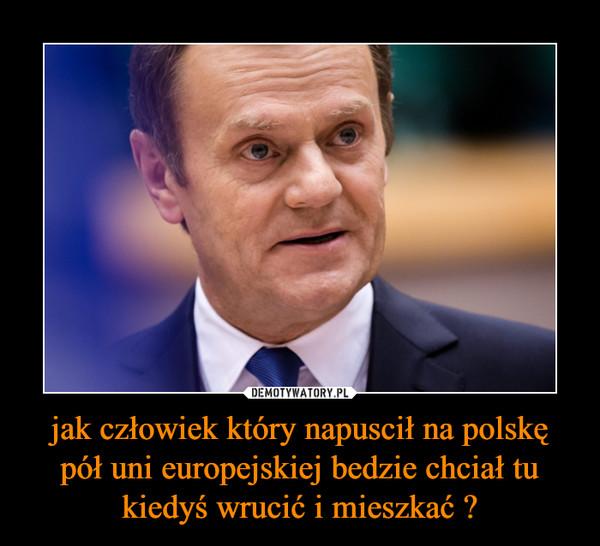 jak człowiek który napuscił na polskę pół uni europejskiej bedzie chciał tu kiedyś wrucić i mieszkać ? –