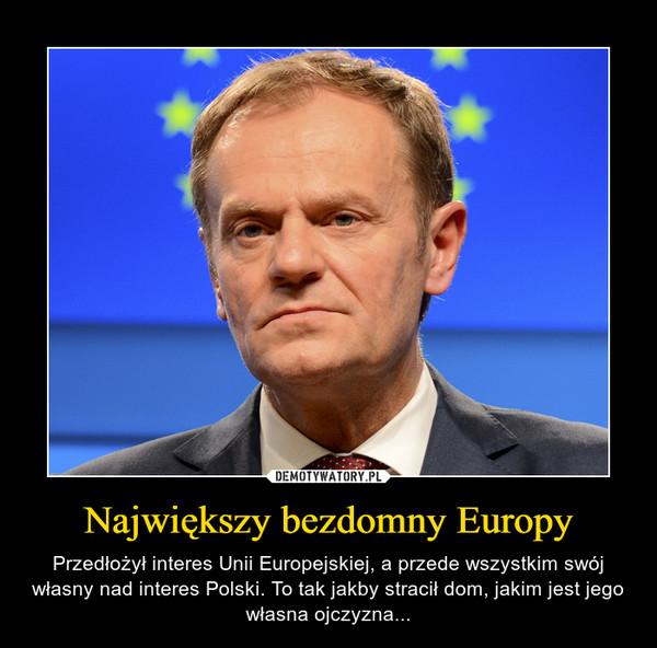 Największy bezdomny Europy – Przedłożył interes Unii Europejskiej, a przede wszystkim swój własny nad interes Polski. To tak jakby stracił dom, jakim jest jego własna ojczyzna...