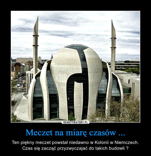 Meczet na miarę czasów ... – Ten piękny meczet powstał niedawno w Kolonii w Niemczech. Czas się zacząć przyzwyczajać do takich budowli ?