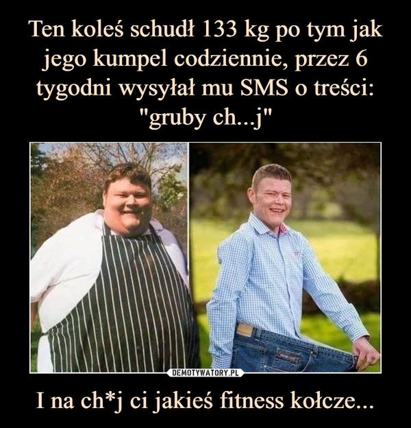 I na ch*j ci jakieś fitness kołcze... –