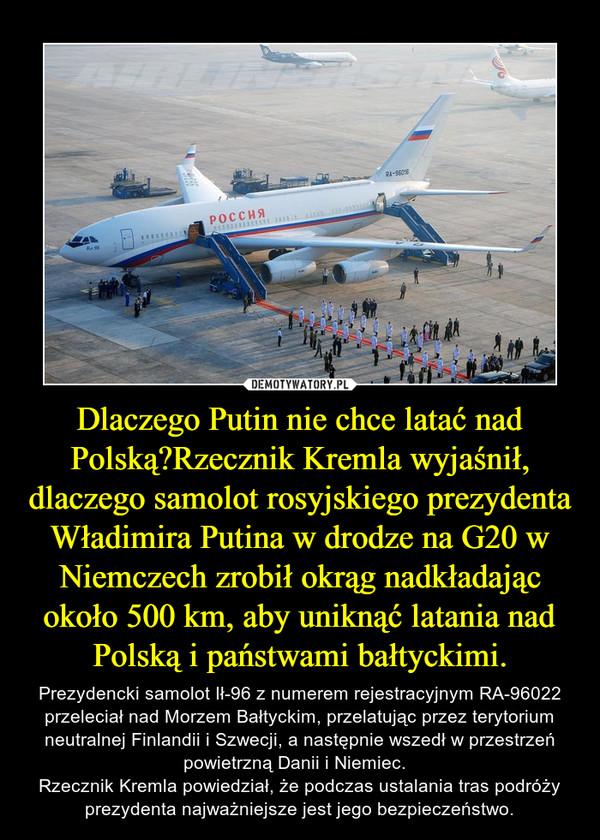 Dlaczego Putin nie chce latać nad Polską?Rzecznik Kremla wyjaśnił, dlaczego samolot rosyjskiego prezydenta Władimira Putina w drodze na G20 w Niemczech zrobił okrąg nadkładając około 500 km, aby uniknąć latania nad Polską i państwami bałtyckimi. – Prezydencki samolot Ił-96 z numerem rejestracyjnym RA-96022 przeleciał nad Morzem Bałtyckim, przelatując przez terytorium neutralnej Finlandii i Szwecji, a następnie wszedł w przestrzeń powietrzną Danii i Niemiec.  Rzecznik Kremla powiedział, że podczas ustalania tras podróży prezydenta najważniejsze jest jego bezpieczeństwo.
