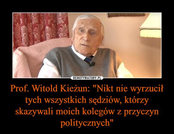 """Prof. Witold Kieżun: """"Nikt nie wyrzucił tych wszystkich sędziów, którzy skazywali moich kolegów z przyczyn politycznych"""" –"""