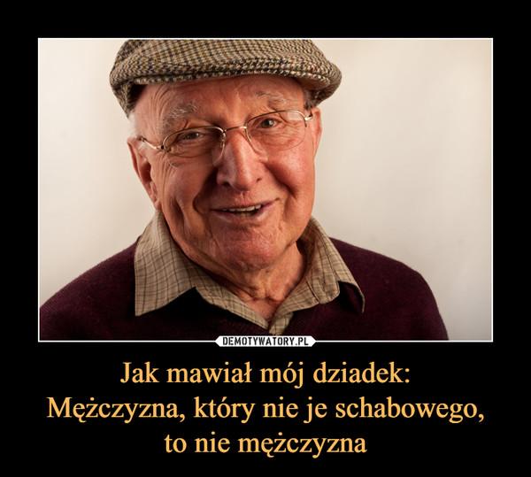Jak mawiał mój dziadek:Mężczyzna, który nie je schabowego,to nie mężczyzna –