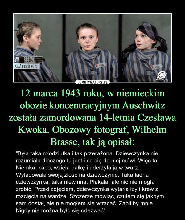 """12 marca 1943 roku, w niemieckim obozie koncentracyjnym Auschwitz została zamordowana 14-letnia Czesława Kwoka. Obozowy fotograf, Wilhelm Brasse, tak ją opisał: – """"Była taka młodziutka i tak przerażona. Dziewczynka nie rozumiała dlaczego tu jest i co się do niej mówi. Więc ta Niemka, kapo, wzięła pałkę i uderzyła ją w twarz. Wyładowała swoją złość na dziewczynie. Taka ładna dziewczynka, taka niewinna. Płakała, ale nic nie mogła zrobić. Przed zdjęciem, dziewczynka wytarła łzy i krew z rozcięcia na wardze. Szczerze mówiąc, czułem się jakbym sam dostał, ale nie mogłem się wtrącać. Zabiliby mnie. Nigdy nie można było się odezwać"""""""