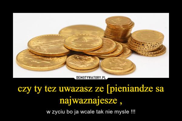 czy ty tez uwazasz ze [pieniandze sa najwaznajesze , – w zyciu bo ja wcale tak nie mysle !!!