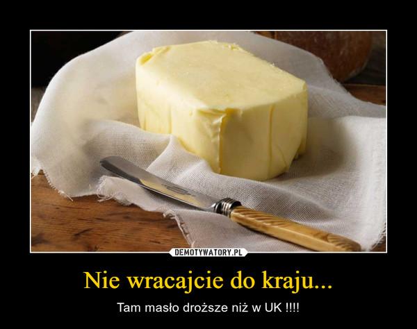 Nie wracajcie do kraju... – Tam masło droższe niż w UK !!!!