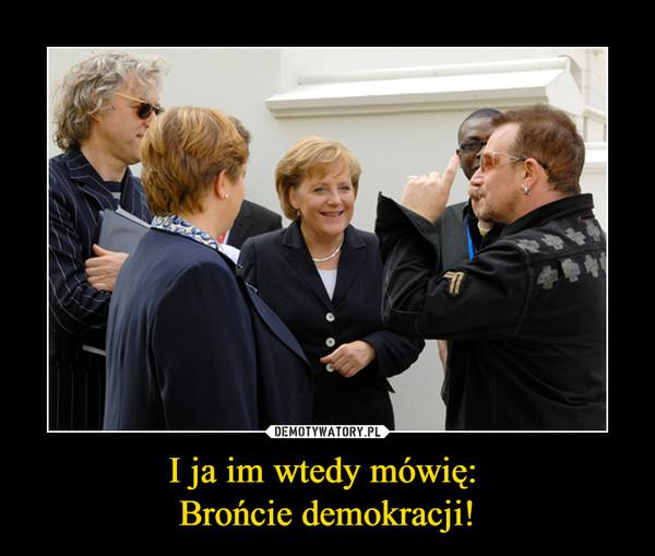 I ja im wtedy mówię: Brońcie demokracji! –