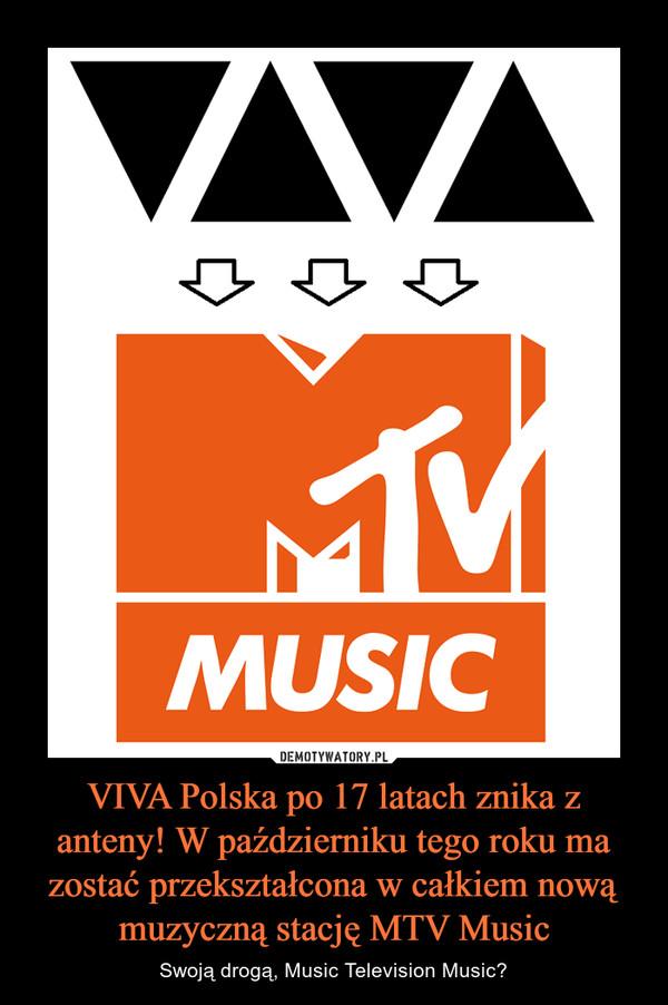 VIVA Polska po 17 latach znika z anteny! W październiku tego roku ma zostać przekształcona w całkiem nową muzyczną stację MTV Music – Swoją drogą, Music Television Music?