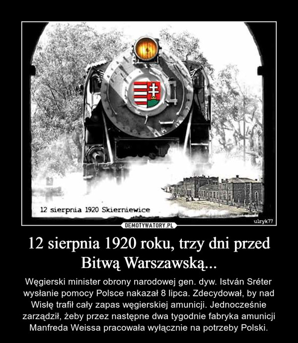 12 sierpnia 1920 roku, trzy dni przed Bitwą Warszawską... – Węgierski minister obrony narodowej gen. dyw. István Sréter wysłanie pomocy Polsce nakazał 8 lipca. Zdecydował, by nad Wisłę trafił cały zapas węgierskiej amunicji. Jednocześnie zarządził, żeby przez następne dwa tygodnie fabryka amunicji Manfreda Weissa pracowała wyłącznie na potrzeby Polski.