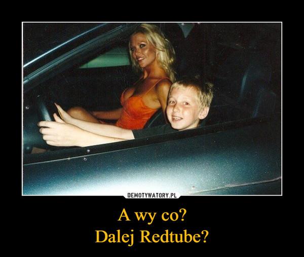 A wy co?Dalej Redtube? –