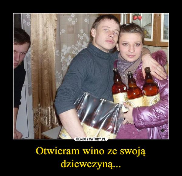 Otwieram wino ze swoją dziewczyną... –