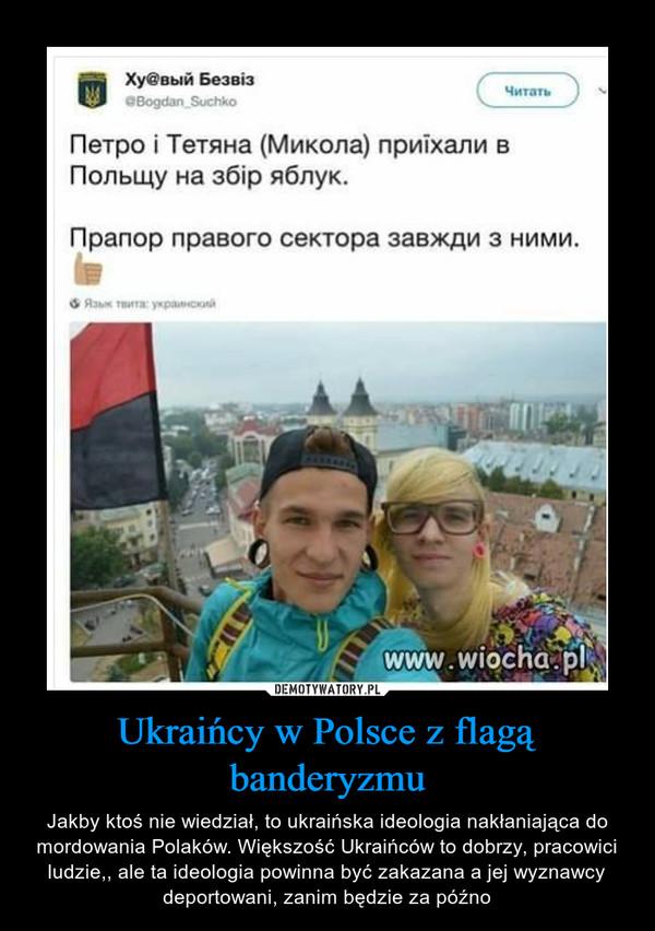 Ukraińcy w Polsce z flagą banderyzmu – Jakby ktoś nie wiedział, to ukraińska ideologia nakłaniająca do mordowania Polaków. Większość Ukraińców to dobrzy, pracowici ludzie,, ale ta ideologia powinna być zakazana a jej wyznawcy deportowani, zanim będzie za późno