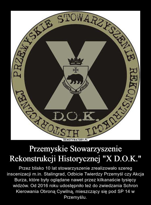 """Przemyskie Stowarzyszenie Rekonstrukcji Historycznej """"X D.O.K."""" – Przez blisko 10 lat stowarzyszenie zrealizowało szereg inscenizacji m.in. Stalingrad, Odbicie Twierdzy Przemyśl czy Akcja Burza, które były oglądane nawet przez kilkanaście tysięcy widzów. Od 2016 roku udostępniło też do zwiedzania Schron Kierowania Obroną Cywilną, mieszczący się pod SP 14 w Przemyślu."""