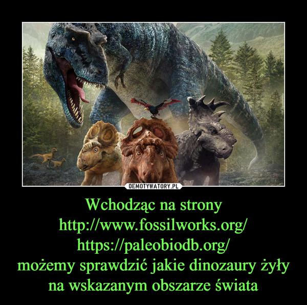 Wchodząc na stronyhttp://www.fossilworks.org/https://paleobiodb.org/możemy sprawdzić jakie dinozaury żyły na wskazanym obszarze świata –