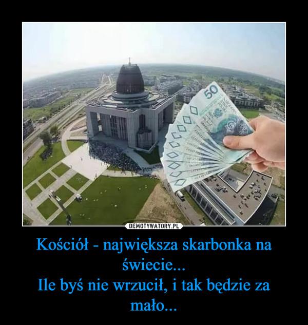 Kościół - największa skarbonka na świecie...Ile byś nie wrzucił, i tak będzie za mało... –