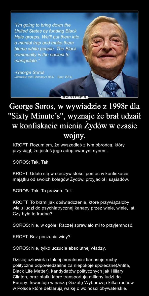 """George Soros, w wywiadzie z 1998r dla """"Sixty Minute's"""", wyznaje że brał udzaił w konfiskacie mienia Żydów w czasie wojny. – KROFT: Rozumiem, że wyszedłeś z tym obrońcą, który przysiągł, że jesteś jego adoptowanym synem.SOROS: Tak. Tak.KROFT: Udało się w rzeczywistości pomóc w konfiskacie majątku od swoich kolegów Żydów, przyjaciół i sąsiadów.SOROS: Tak. To prawda. Tak.KROFT: To brzmi jak doświadczenie, które przywiązałoby wielu ludzi do psychiatrycznej kanapy przez wiele, wiele, lat. Czy było to trudne?SOROS: Nie, w ogóle. Raczej sprawiało mi to przyjemność.KROFT: Bez poczucia winy?SOROS: Nie, tylko uczucie absolutnej władzy.Dzisiaj człowiek o takiej moralności fianasuje ruchy polityczne odpowiedzailne za niepokoje społeczne(Antifa, Black Life Metter), kandydatów politycznych jak Hillary Clinton, oraz statki które transportują miliony ludzi do Europy. Inwestuje w naszą Gazetę Wyborczą i kilka ruchów w Polsce które deklarują walkę o wolności obywatelskie."""