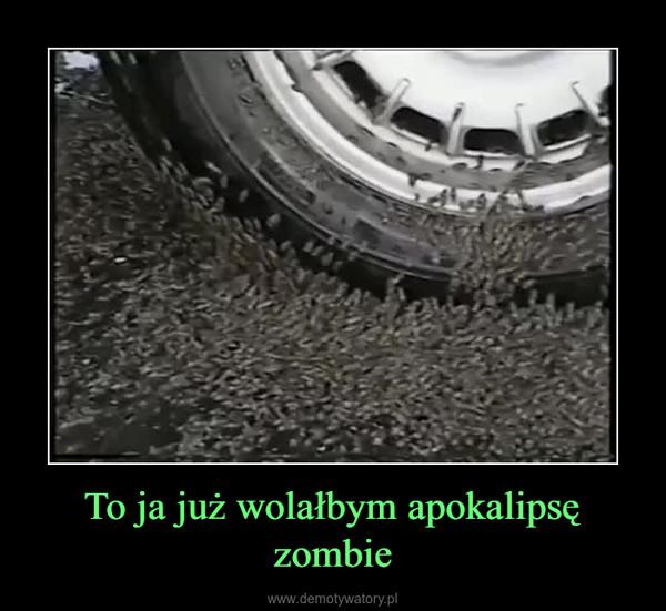 To ja już wolałbym apokalipsę zombie –