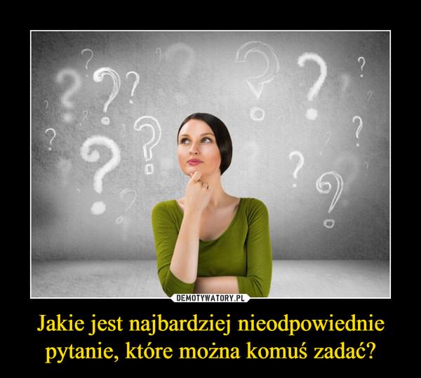 Jakie jest najbardziej nieodpowiednie pytanie, które można komuś zadać? –