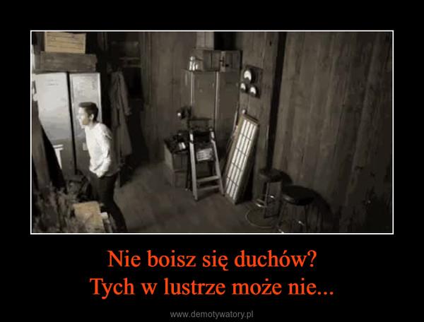 Nie boisz się duchów?Tych w lustrze może nie... –