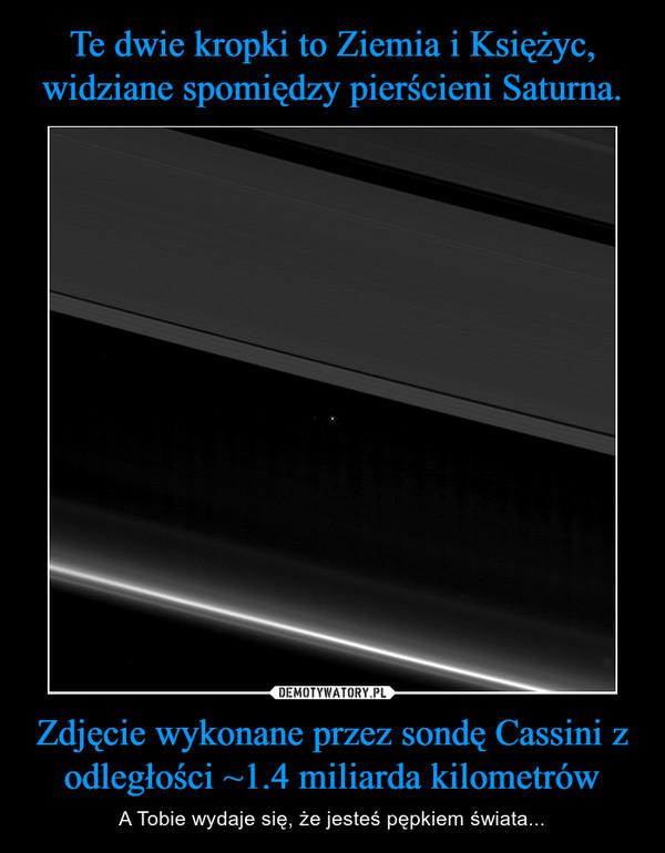 Zdjęcie wykonane przez sondę Cassini z odległości ~1.4 miliarda kilometrów – A Tobie wydaje się, że jesteś pępkiem świata...