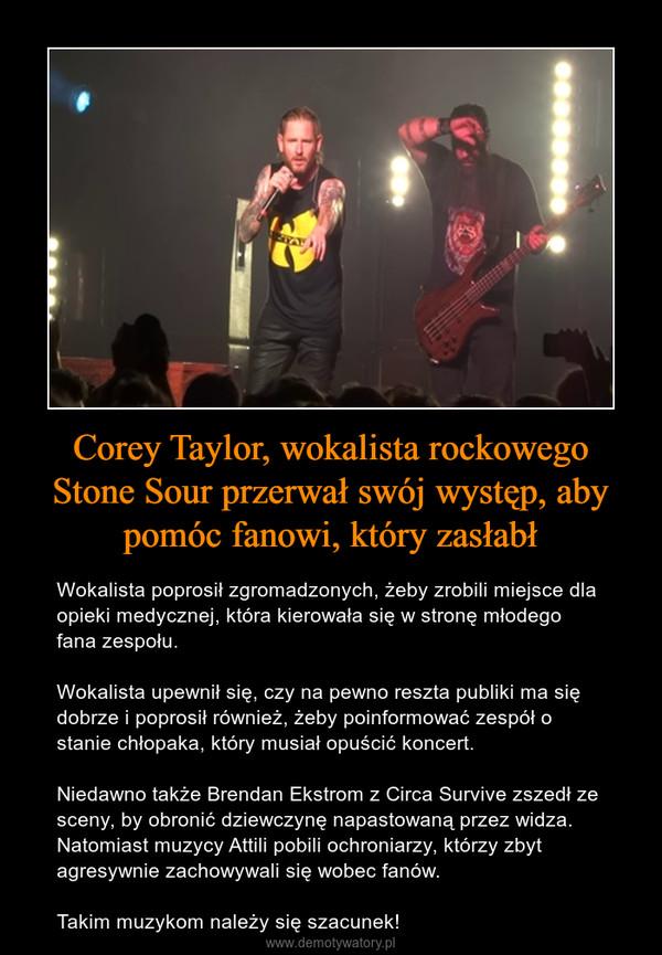 Corey Taylor, wokalista rockowego Stone Sour przerwał swój występ, aby pomóc fanowi, który zasłabł – Wokalista poprosił zgromadzonych, żeby zrobili miejsce dla opieki medycznej, która kierowała się w stronę młodego fana zespołu.Wokalista upewnił się, czy na pewno reszta publiki ma się dobrze i poprosił również, żeby poinformować zespół o stanie chłopaka, który musiał opuścić koncert.Niedawno także Brendan Ekstrom z Circa Survive zszedł ze sceny, by obronić dziewczynę napastowaną przez widza. Natomiast muzycy Attili pobili ochroniarzy, którzy zbyt agresywnie zachowywali się wobec fanów.Takim muzykom należy się szacunek!