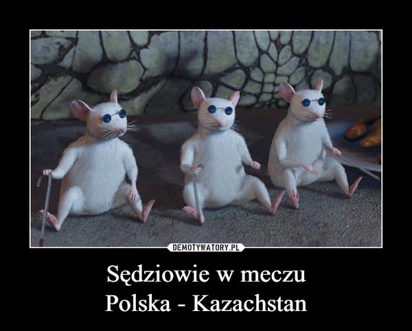 Sędziowie w meczuPolska - Kazachstan –