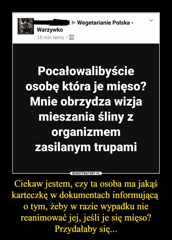 Ciekaw jestem, czy ta osoba ma jakąś karteczkę w dokumentach informującą o tym, żeby w razie wypadku nie reanimować jej, jeśli je się mięso? Przydałaby się... –  Wegetarianie Polska - WarzywkoPocałowalibyście osobę, która je mięso? Mnie obrzydza wizja mieszania śliny z organizmem zasilanym trupami