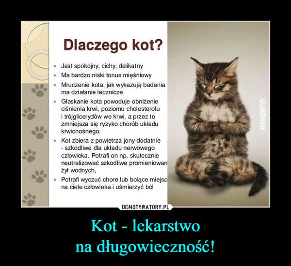 Kot - lekarstwona długowieczność! –  Dlaczego kot?. Jest spokojny, cichy, delikatnyMa bardzo niski tonus mięśniowyMruczenie kota, jak wykazują badaniama działanie leczniczeGłaskanie kota powoduje obniżenieciśnienia krwi, poziomu cholesterolui trójglicerydów we krwi, a przez tozmniejsza się ryzyko chorób układukrwionośnego. Kot zbiera z powietrza jony dodatnieszkodliwe dla układu nerwowegoczłowieka. Potrafi on np. skutecznieneutralizować szkodliwe promieniowarnżył wodnych,. Potrafi wyczuć chore lub bolące miejsna ciele człowieka i uśmierzyć ból