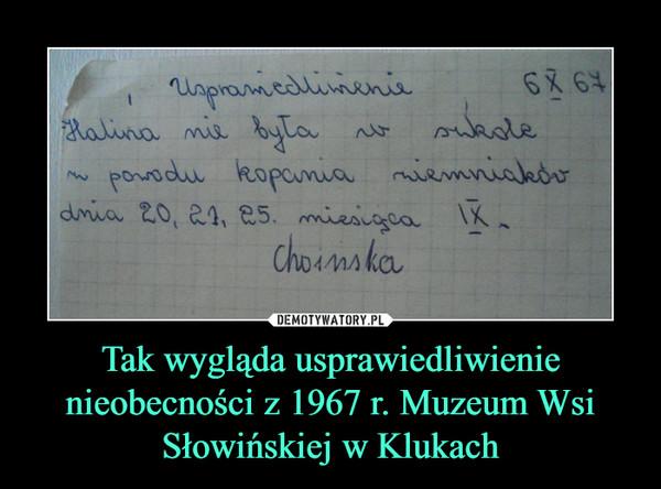 Tak wygląda usprawiedliwienie nieobecności z 1967 r. Muzeum Wsi Słowińskiej w Klukach –  Usprawiedliwienie Halina nie była w szkole z powodu kopania ziemniaków dnia 20,21,25 miesiąca IX Choinska
