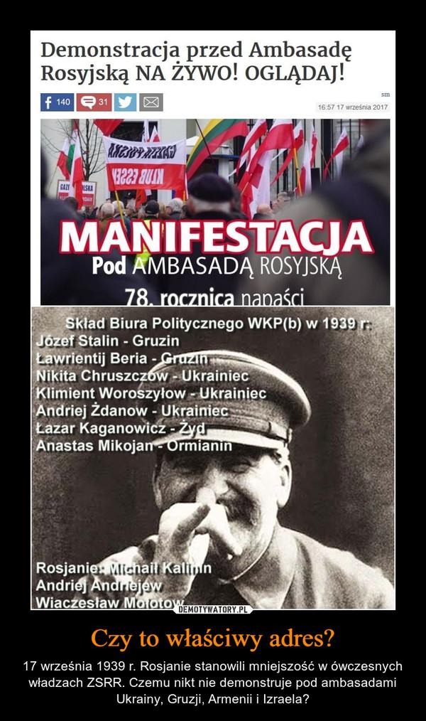 Czy to właściwy adres? – 17 września 1939 r. Rosjanie stanowili mniejszość w ówczesnych władzach ZSRR. Czemu nikt nie demonstruje pod ambasadami Ukrainy, Gruzji, Armenii i Izraela?